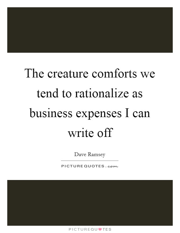 The creature comforts we tend to rationalize as business expenses I can write off Picture Quote #1