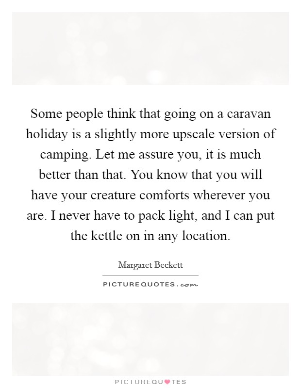 Some people think that going on a caravan holiday is a slightly more upscale version of camping. Let me assure you, it is much better than that. You know that you will have your creature comforts wherever you are. I never have to pack light, and I can put the kettle on in any location Picture Quote #1