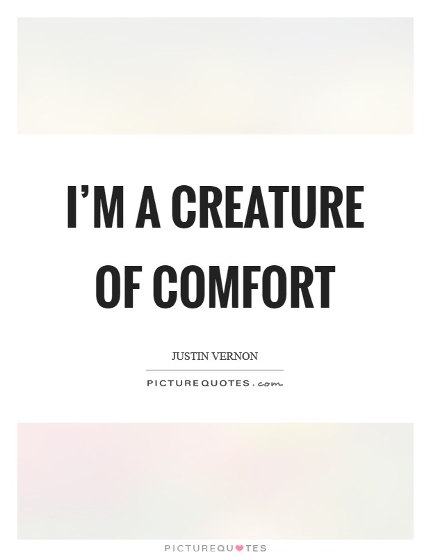 I'm a creature of comfort Picture Quote #1