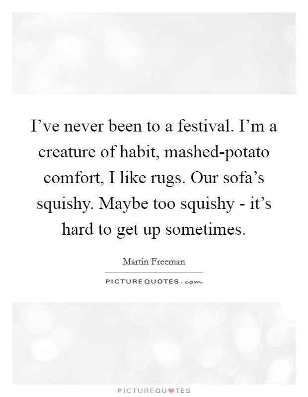 I've never been to a festival. I'm a creature of habit, mashed-potato comfort, I like rugs. Our sofa's squishy. Maybe too squishy - it's hard to get up sometimes Picture Quote #1