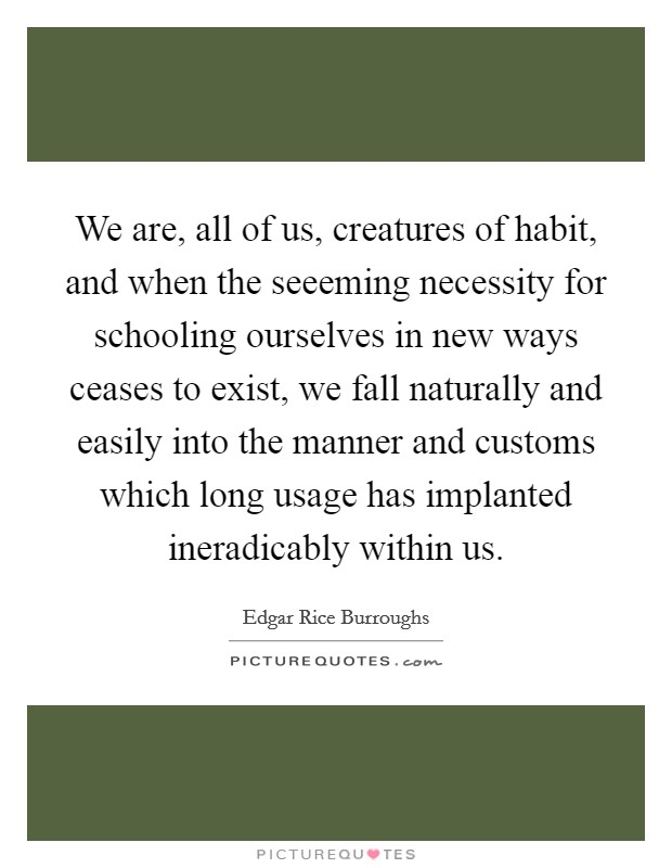We are, all of us, creatures of habit, and when the seeeming necessity for schooling ourselves in new ways ceases to exist, we fall naturally and easily into the manner and customs which long usage has implanted ineradicably within us. Picture Quote #1