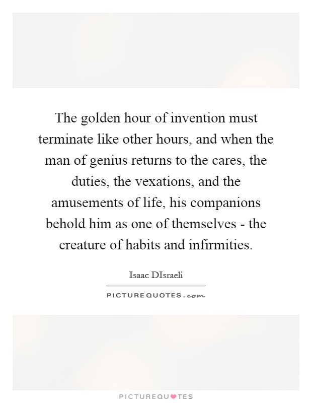 The golden hour of invention must terminate like other hours, and when the man of genius returns to the cares, the duties, the vexations, and the amusements of life, his companions behold him as one of themselves - the creature of habits and infirmities Picture Quote #1