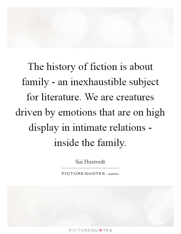 The history of fiction is about family - an inexhaustible subject for literature. We are creatures driven by emotions that are on high display in intimate relations - inside the family Picture Quote #1