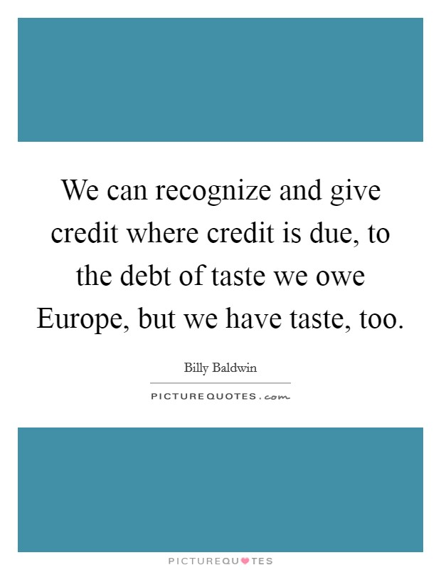 We can recognize and give credit where credit is due, to the debt of taste we owe Europe, but we have taste, too Picture Quote #1