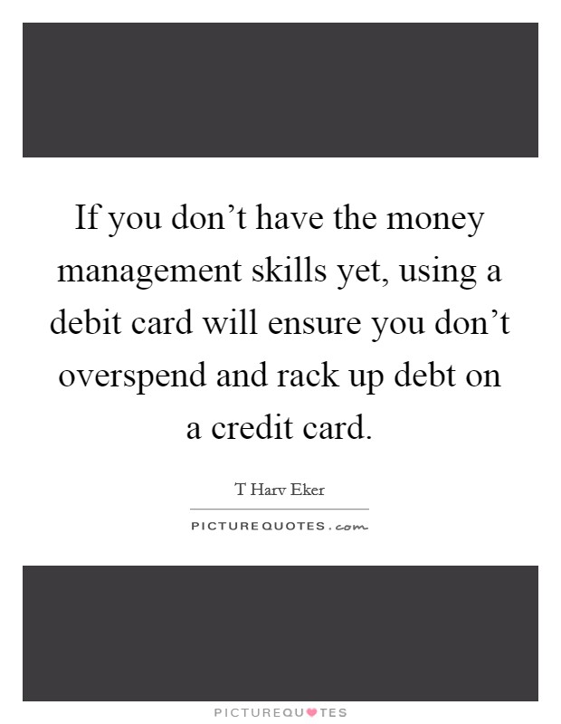 If you don't have the money management skills yet, using a debit card will ensure you don't overspend and rack up debt on a credit card Picture Quote #1