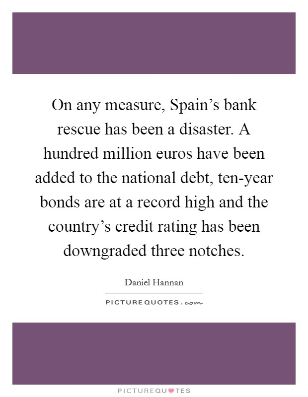 On any measure, Spain's bank rescue has been a disaster. A hundred million euros have been added to the national debt, ten-year bonds are at a record high and the country's credit rating has been downgraded three notches Picture Quote #1