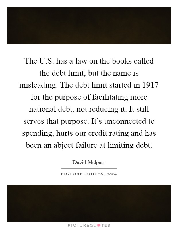 The U.S. has a law on the books called the debt limit, but the name is misleading. The debt limit started in 1917 for the purpose of facilitating more national debt, not reducing it. It still serves that purpose. It's unconnected to spending, hurts our credit rating and has been an abject failure at limiting debt Picture Quote #1