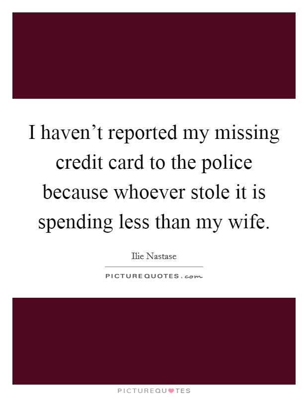 I haven't reported my missing credit card to the police because whoever stole it is spending less than my wife. Picture Quote #1