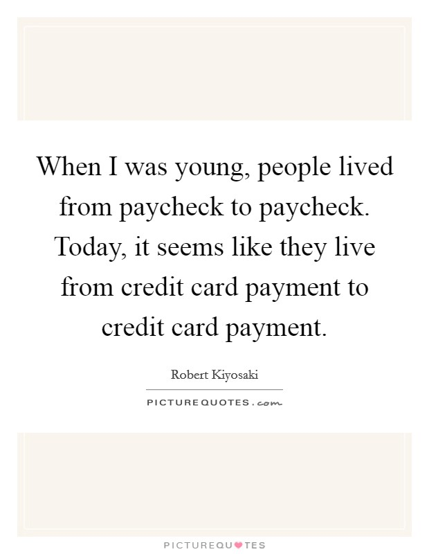 When I was young, people lived from paycheck to paycheck. Today, it seems like they live from credit card payment to credit card payment Picture Quote #1