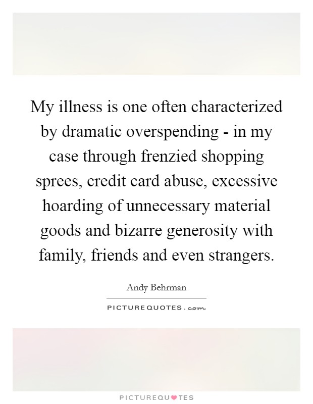 My illness is one often characterized by dramatic overspending - in my case through frenzied shopping sprees, credit card abuse, excessive hoarding of unnecessary material goods and bizarre generosity with family, friends and even strangers Picture Quote #1