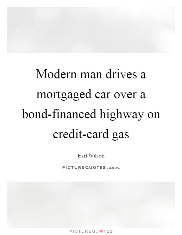 Modern man drives a mortgaged car over a bond-financed highway on credit-card gas Picture Quote #1