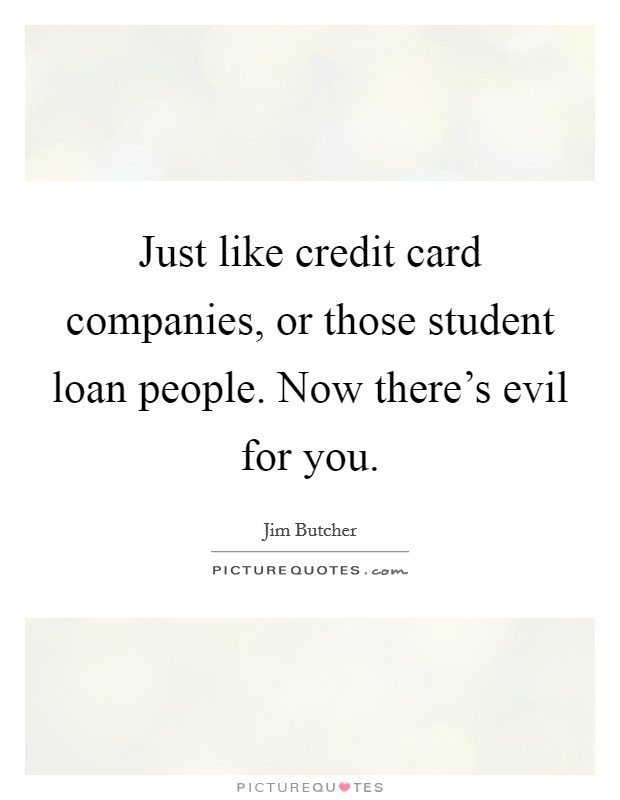 Just like credit card companies, or those student loan people. Now there's evil for you Picture Quote #1