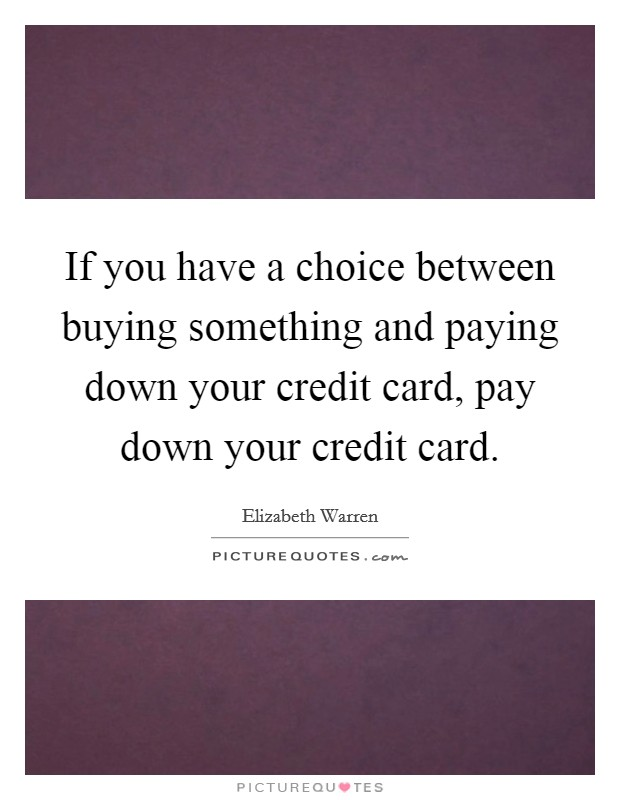 If you have a choice between buying something and paying down your credit card, pay down your credit card Picture Quote #1