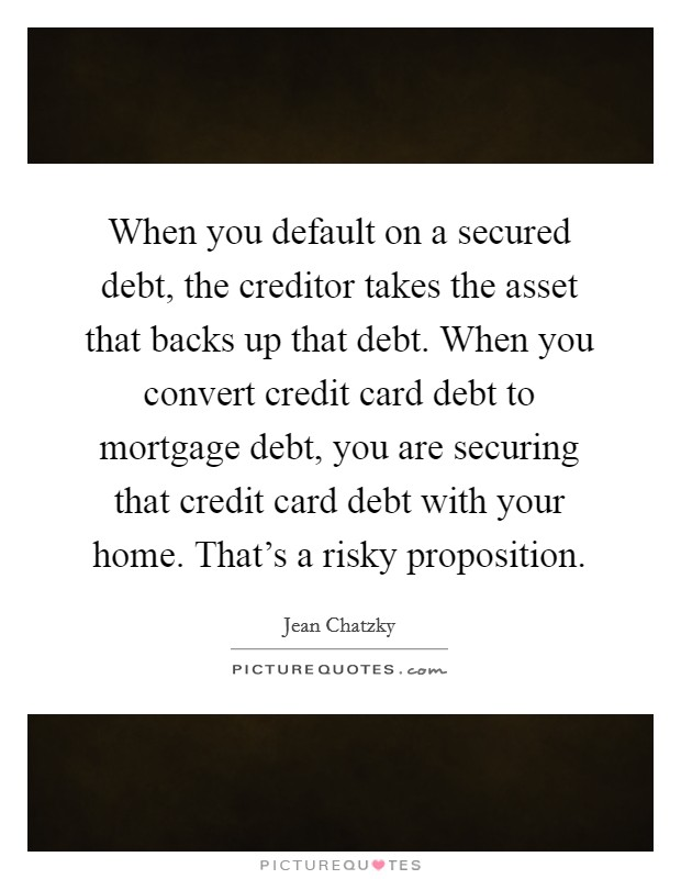 When you default on a secured debt, the creditor takes the asset that backs up that debt. When you convert credit card debt to mortgage debt, you are securing that credit card debt with your home. That's a risky proposition Picture Quote #1