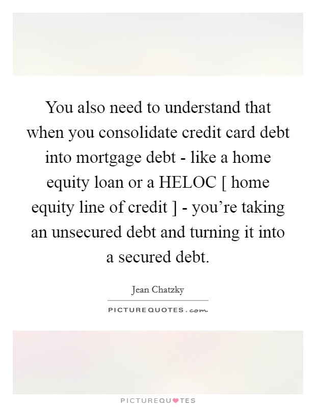 You also need to understand that when you consolidate credit card debt into mortgage debt - like a home equity loan or a HELOC [ home equity line of credit ] - you're taking an unsecured debt and turning it into a secured debt Picture Quote #1