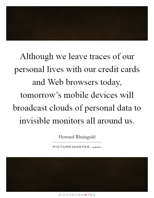 Although we leave traces of our personal lives with our credit cards and Web browsers today, tomorrow's mobile devices will broadcast clouds of personal data to invisible monitors all around us Picture Quote #1