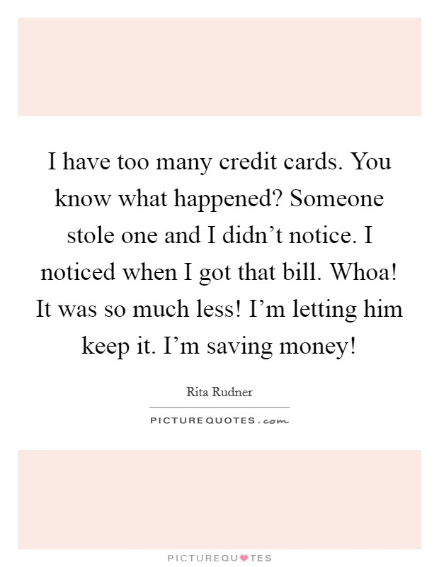 I have too many credit cards. You know what happened? Someone stole one and I didn't notice. I noticed when I got that bill. Whoa! It was so much less! I'm letting him keep it. I'm saving money! Picture Quote #1