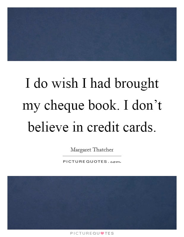 I do wish I had brought my cheque book. I don't believe in credit cards Picture Quote #1