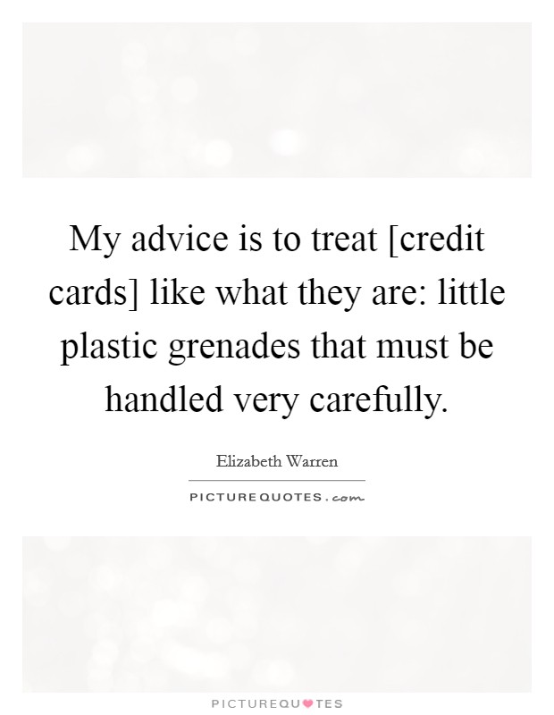 My advice is to treat [credit cards] like what they are: little plastic grenades that must be handled very carefully Picture Quote #1