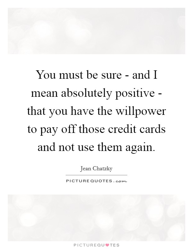 You must be sure - and I mean absolutely positive - that you have the willpower to pay off those credit cards and not use them again. Picture Quote #1