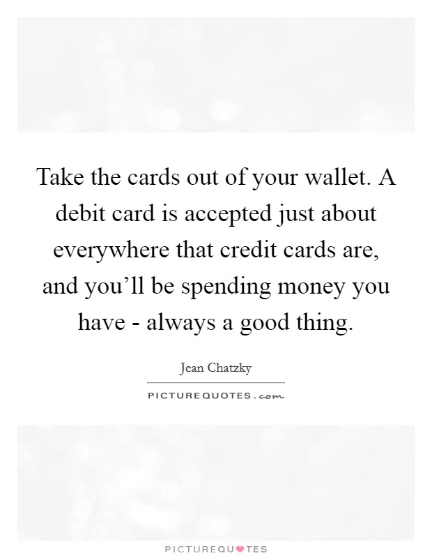 Take the cards out of your wallet. A debit card is accepted just about everywhere that credit cards are, and you'll be spending money you have - always a good thing. Picture Quote #1