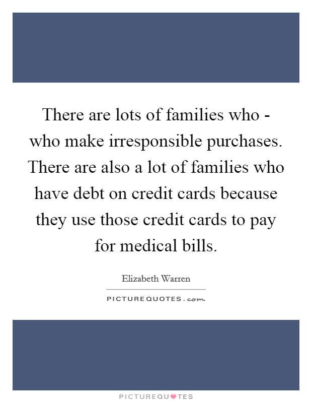 There are lots of families who - who make irresponsible purchases. There are also a lot of families who have debt on credit cards because they use those credit cards to pay for medical bills Picture Quote #1