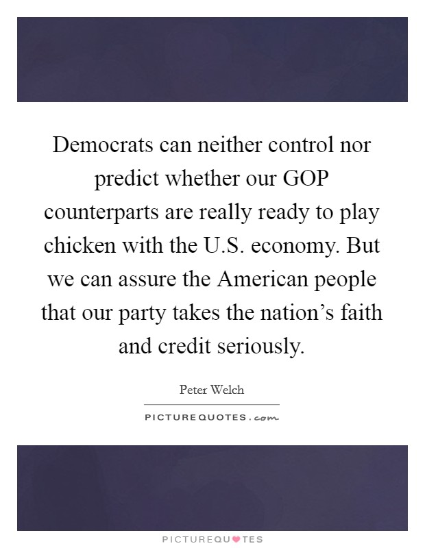 Democrats can neither control nor predict whether our GOP counterparts are really ready to play chicken with the U.S. economy. But we can assure the American people that our party takes the nation's faith and credit seriously Picture Quote #1
