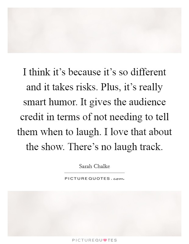 I think it's because it's so different and it takes risks. Plus, it's really smart humor. It gives the audience credit in terms of not needing to tell them when to laugh. I love that about the show. There's no laugh track Picture Quote #1