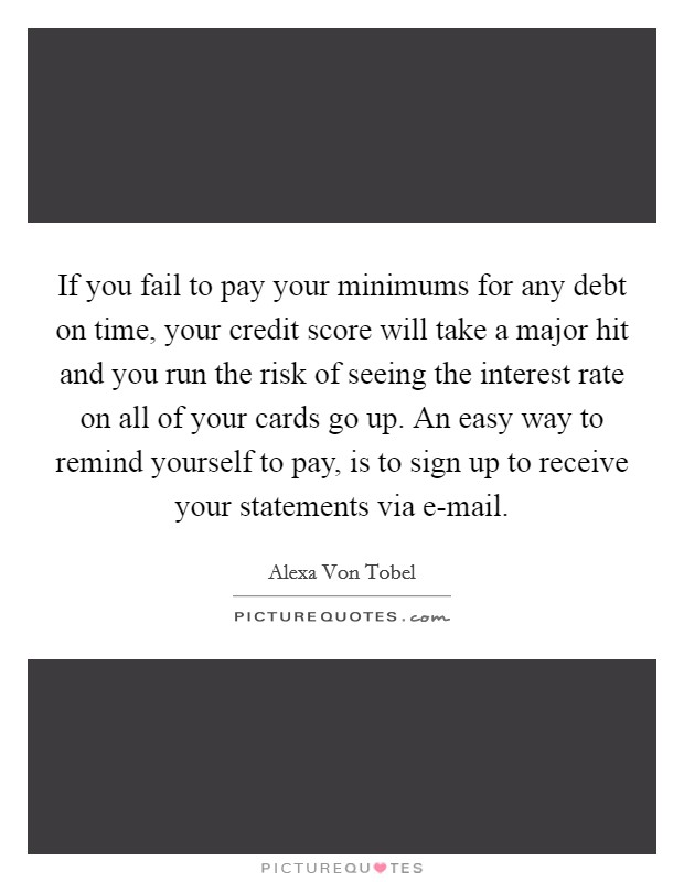 If you fail to pay your minimums for any debt on time, your credit score will take a major hit and you run the risk of seeing the interest rate on all of your cards go up. An easy way to remind yourself to pay, is to sign up to receive your statements via e-mail Picture Quote #1