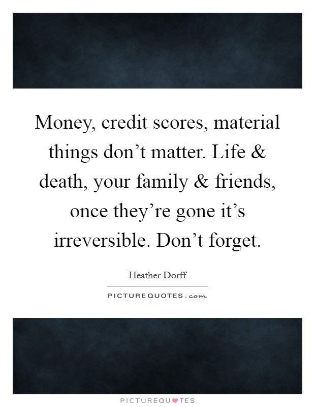 Money, credit scores, material things don't matter. Life and death, your family and friends, once they're gone it's irreversible. Don't forget Picture Quote #1