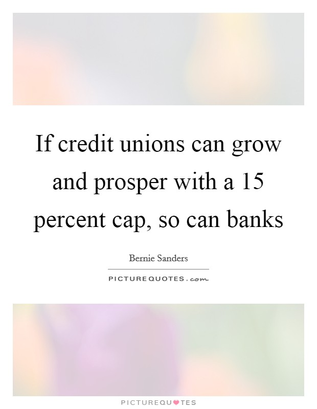 If credit unions can grow and prosper with a 15 percent cap, so can banks Picture Quote #1