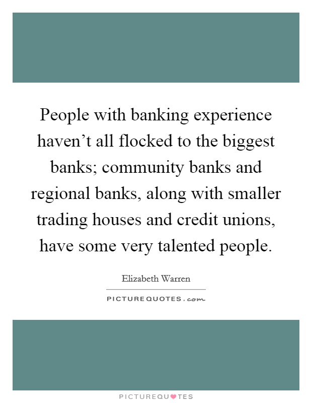 People with banking experience haven't all flocked to the biggest banks; community banks and regional banks, along with smaller trading houses and credit unions, have some very talented people Picture Quote #1