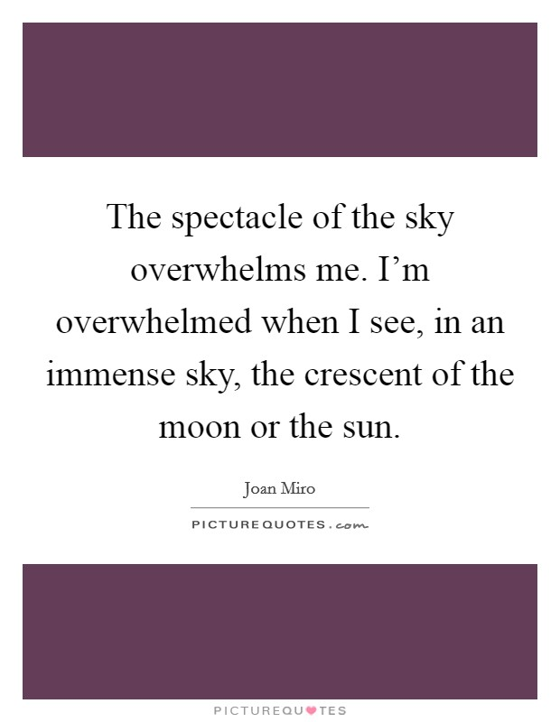 The spectacle of the sky overwhelms me. I'm overwhelmed when I see, in an immense sky, the crescent of the moon or the sun Picture Quote #1