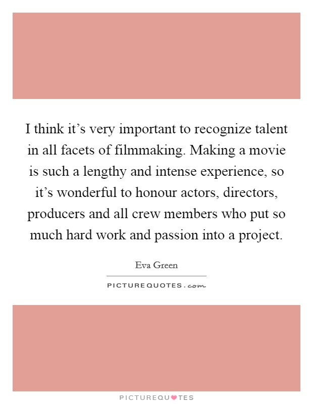 I think it's very important to recognize talent in all facets of filmmaking. Making a movie is such a lengthy and intense experience, so it's wonderful to honour actors, directors, producers and all crew members who put so much hard work and passion into a project Picture Quote #1