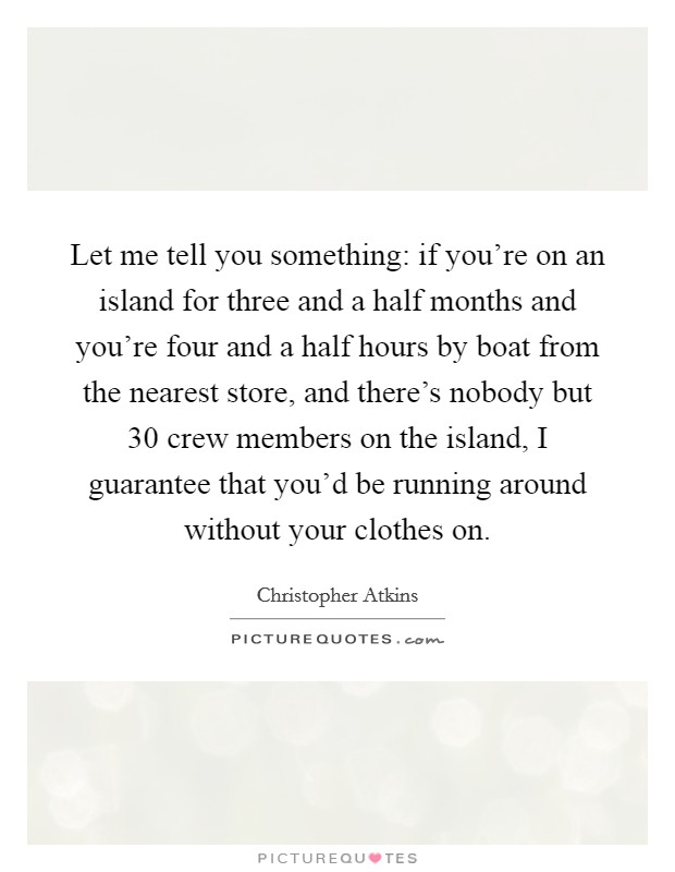 Let me tell you something: if you're on an island for three and a half months and you're four and a half hours by boat from the nearest store, and there's nobody but 30 crew members on the island, I guarantee that you'd be running around without your clothes on. Picture Quote #1