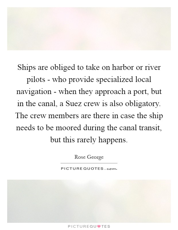 Ships are obliged to take on harbor or river pilots - who provide specialized local navigation - when they approach a port, but in the canal, a Suez crew is also obligatory. The crew members are there in case the ship needs to be moored during the canal transit, but this rarely happens Picture Quote #1