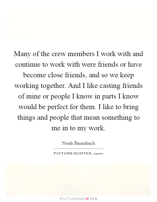 Many of the crew members I work with and continue to work with were friends or have become close friends, and so we keep working together. And I like casting friends of mine or people I know in parts I know would be perfect for them. I like to bring things and people that mean something to me in to my work Picture Quote #1