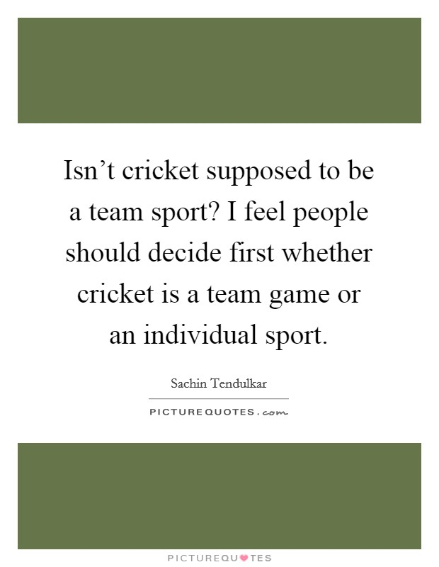 Isn't cricket supposed to be a team sport? I feel people should decide first whether cricket is a team game or an individual sport Picture Quote #1