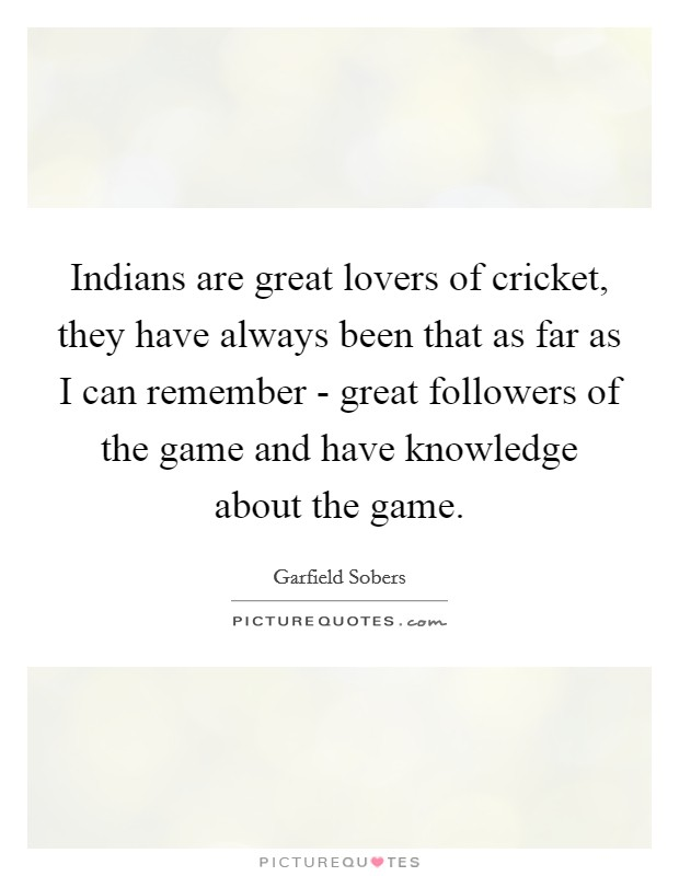 Indians are great lovers of cricket, they have always been that as far as I can remember - great followers of the game and have knowledge about the game Picture Quote #1