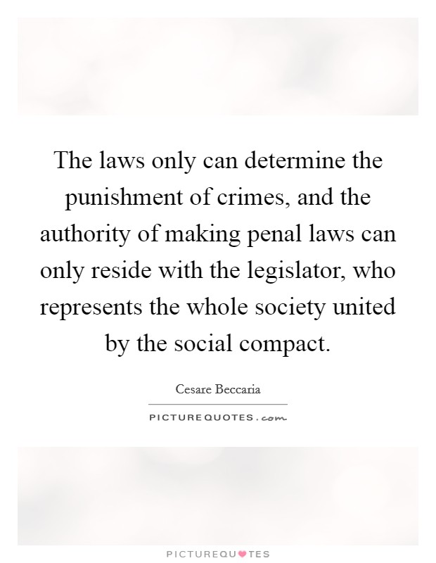 The laws only can determine the punishment of crimes, and the authority of making penal laws can only reside with the legislator, who represents the whole society united by the social compact Picture Quote #1