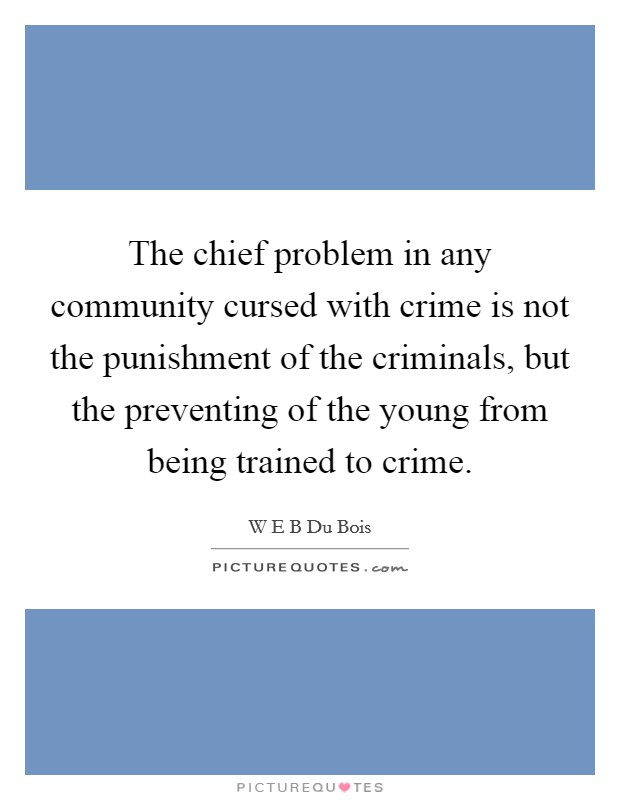The chief problem in any community cursed with crime is not the punishment of the criminals, but the preventing of the young from being trained to crime Picture Quote #1