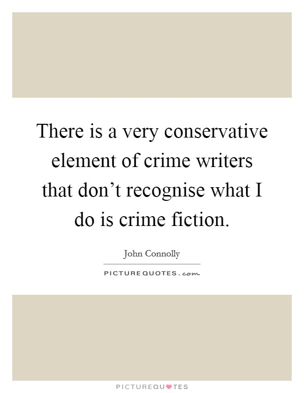 There is a very conservative element of crime writers that don't recognise what I do is crime fiction Picture Quote #1
