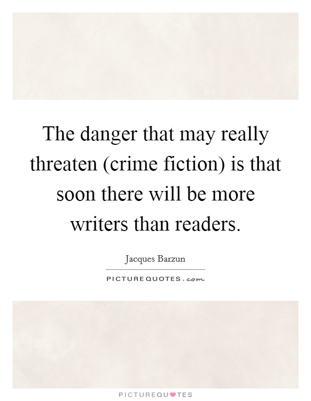 The danger that may really threaten (crime fiction) is that soon there will be more writers than readers Picture Quote #1