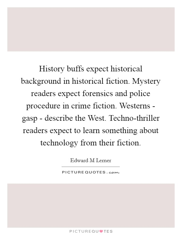 History buffs expect historical background in historical fiction. Mystery readers expect forensics and police procedure in crime fiction. Westerns - gasp - describe the West. Techno-thriller readers expect to learn something about technology from their fiction Picture Quote #1