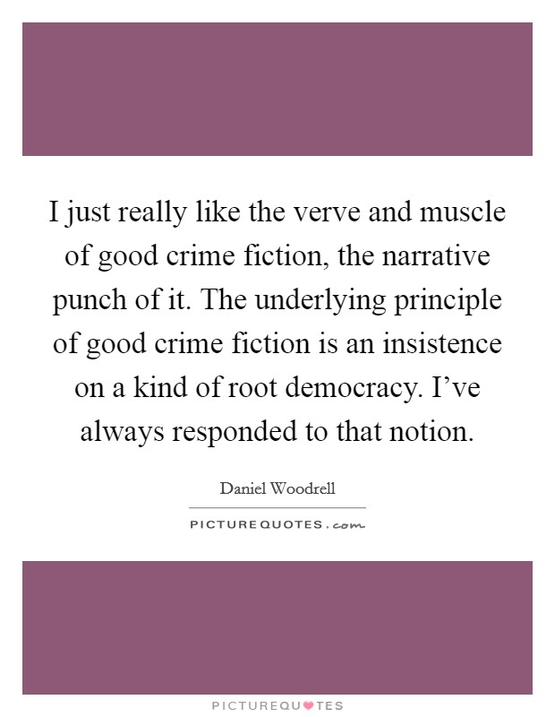 I just really like the verve and muscle of good crime fiction, the narrative punch of it. The underlying principle of good crime fiction is an insistence on a kind of root democracy. I've always responded to that notion. Picture Quote #1
