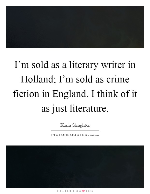 I'm sold as a literary writer in Holland; I'm sold as crime fiction in England. I think of it as just literature Picture Quote #1