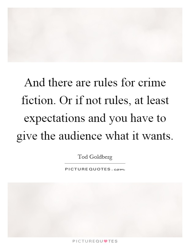 And there are rules for crime fiction. Or if not rules, at least expectations and you have to give the audience what it wants Picture Quote #1