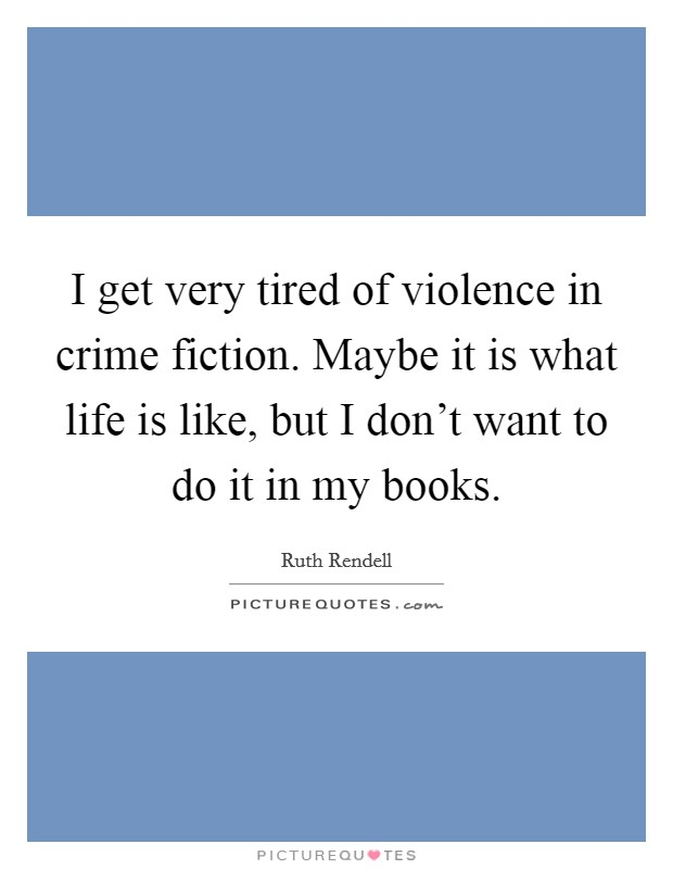 I get very tired of violence in crime fiction. Maybe it is what life is like, but I don't want to do it in my books Picture Quote #1