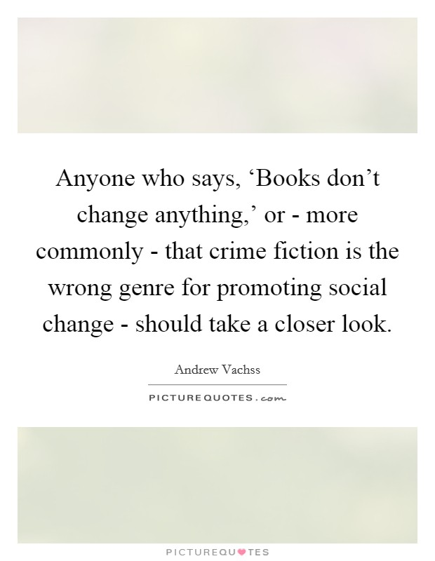 Anyone who says, 'Books don't change anything,' or - more commonly - that crime fiction is the wrong genre for promoting social change - should take a closer look Picture Quote #1
