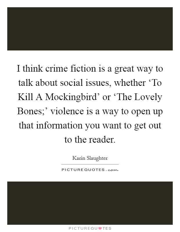 I think crime fiction is a great way to talk about social issues, whether 'To Kill A Mockingbird' or 'The Lovely Bones;' violence is a way to open up that information you want to get out to the reader Picture Quote #1